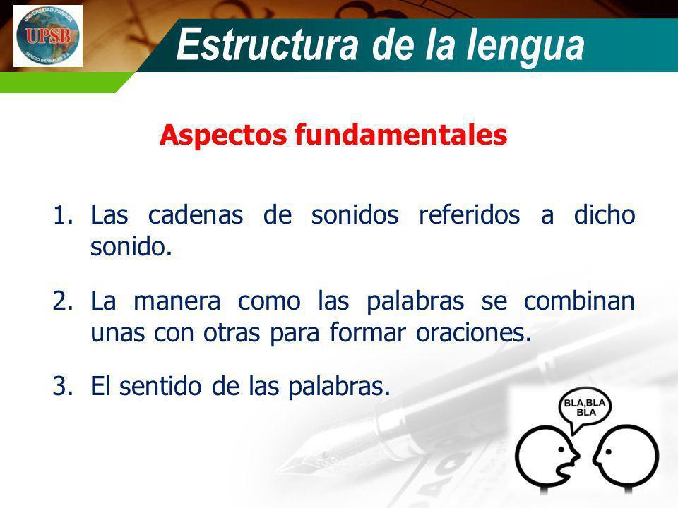 Aspectos fundamentales 1.Las cadenas de sonidos referidos a dicho sonido. 2.La manera como las palabras se combinan unas con otras para formar oracion