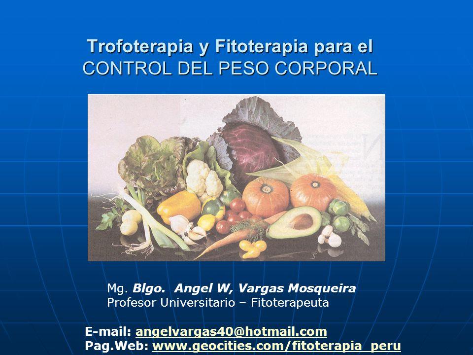 Trofoterapia y Fitoterapia para el CONTROL DEL PESO CORPORAL Mg. Blgo. Angel W, Vargas Mosqueira Profesor Universitario – Fitoterapeuta E-mail: angelv