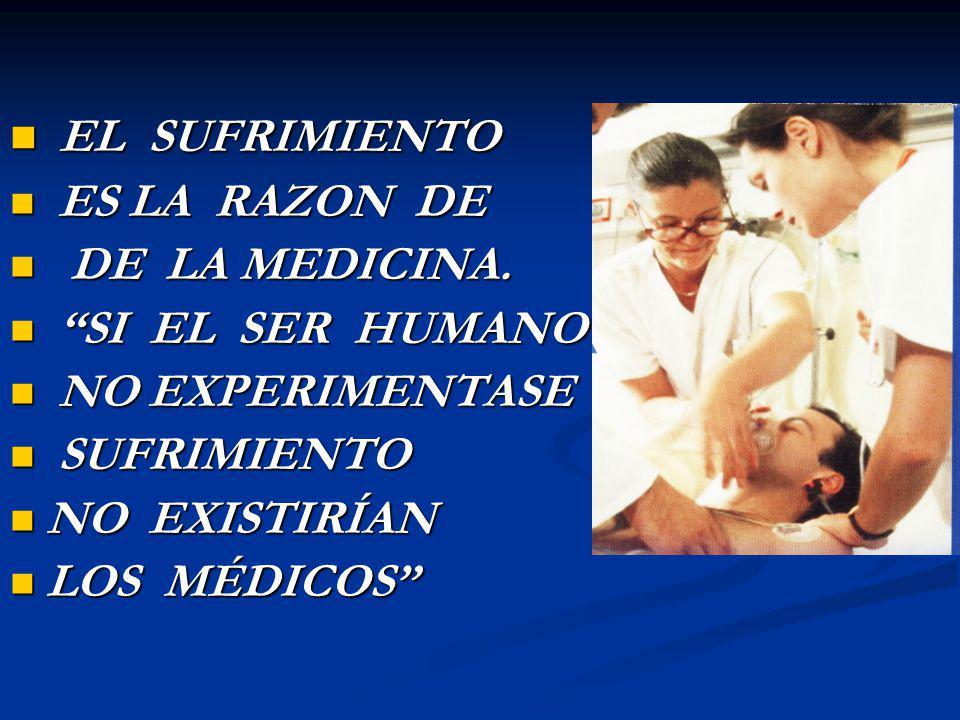EL SUFRIMIENTO EL SUFRIMIENTO ES LA RAZON DE ES LA RAZON DE DE LA MEDICINA. DE LA MEDICINA. SI EL SER HUMANO SI EL SER HUMANO NO EXPERIMENTASE NO EXPE