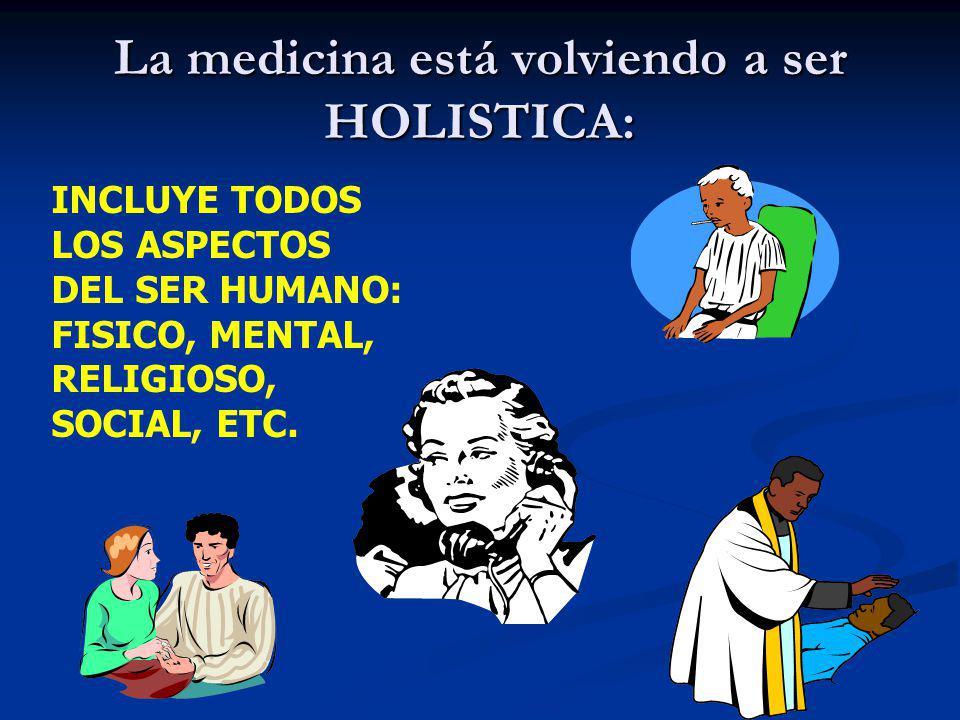 La medicina está volviendo a ser HOLISTICA: INCLUYE TODOS LOS ASPECTOS DEL SER HUMANO: FISICO, MENTAL, RELIGIOSO, SOCIAL, ETC.