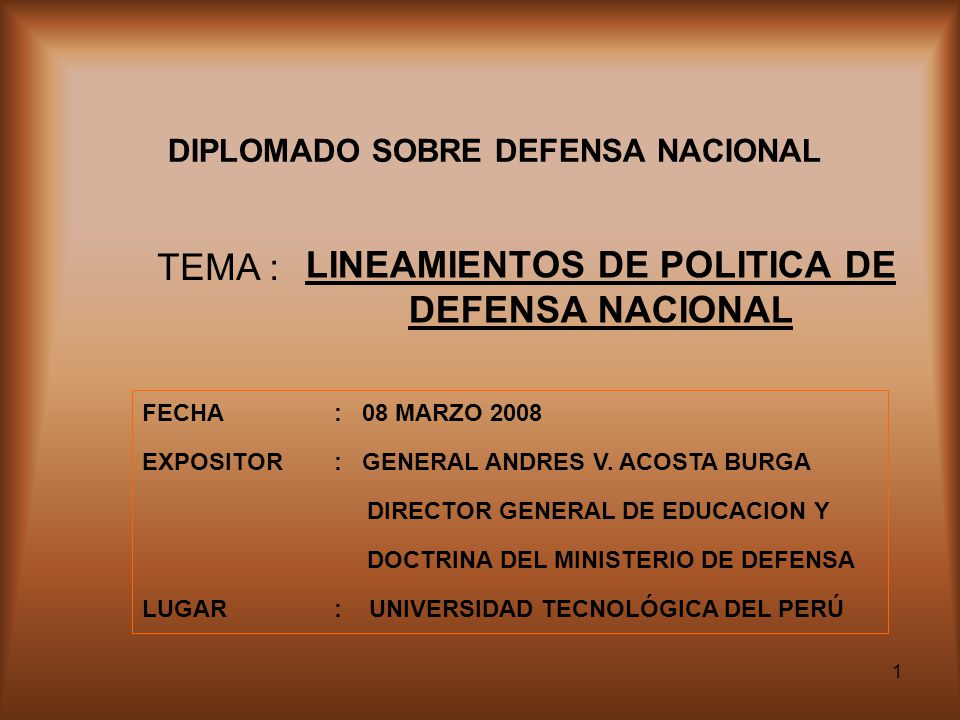 1 DIPLOMADO SOBRE DEFENSA NACIONAL LINEAMIENTOS DE POLITICA DE DEFENSA NACIONAL TEMA : FECHA: 08 MARZO 2008 EXPOSITOR: GENERAL ANDRES V.