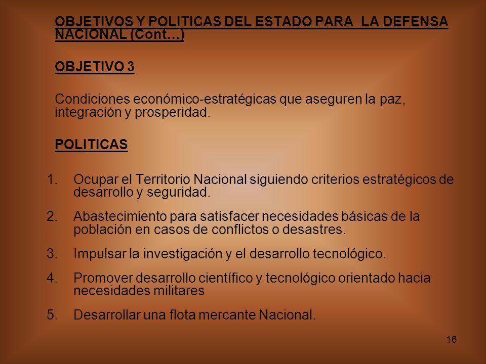 16 OBJETIVOS Y POLITICAS DEL ESTADO PARA LA DEFENSA NACIONAL (Cont…) OBJETIVO 3 Condiciones económico-estratégicas que aseguren la paz, integración y prosperidad.