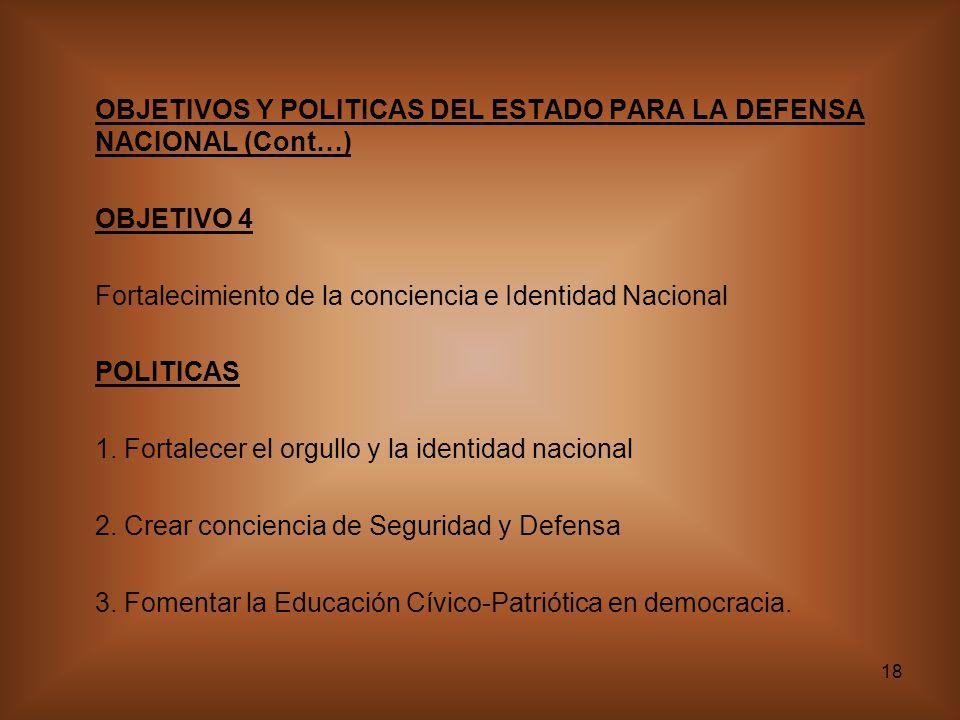 18 OBJETIVOS Y POLITICAS DEL ESTADO PARA LA DEFENSA NACIONAL (Cont…) OBJETIVO 4 Fortalecimiento de la conciencia e Identidad Nacional POLITICAS 1. For
