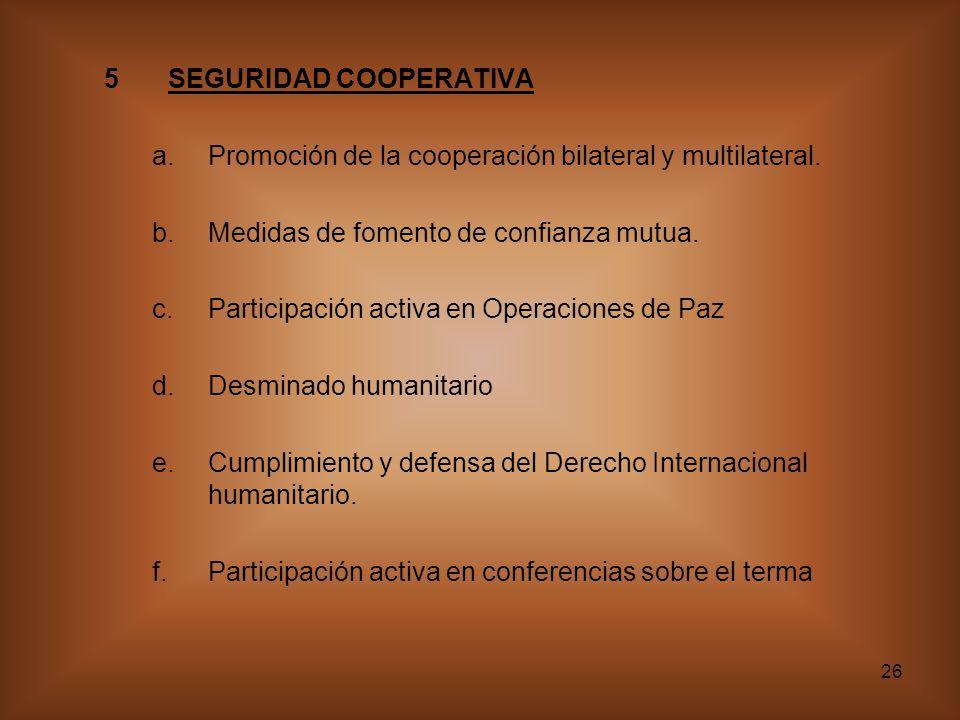 26 5SEGURIDAD COOPERATIVA a.Promoción de la cooperación bilateral y multilateral. b.Medidas de fomento de confianza mutua. c.Participación activa en O