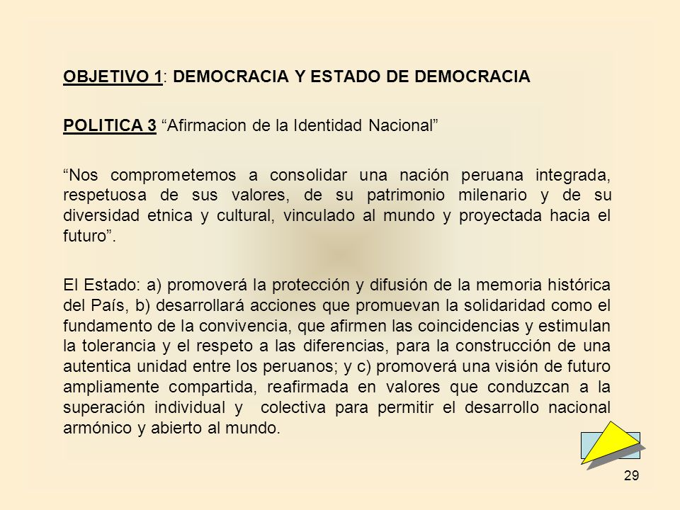 29 OBJETIVO 1: DEMOCRACIA Y ESTADO DE DEMOCRACIA POLITICA 3 Afirmacion de la Identidad Nacional Nos comprometemos a consolidar una nación peruana integrada, respetuosa de sus valores, de su patrimonio milenario y de su diversidad etnica y cultural, vinculado al mundo y proyectada hacia el futuro.
