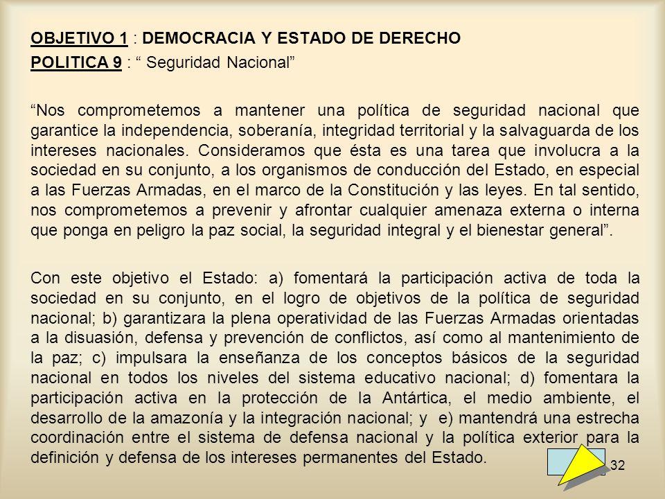 32 OBJETIVO 1 : DEMOCRACIA Y ESTADO DE DERECHO POLITICA 9 : Seguridad Nacional Nos comprometemos a mantener una política de seguridad nacional que gar