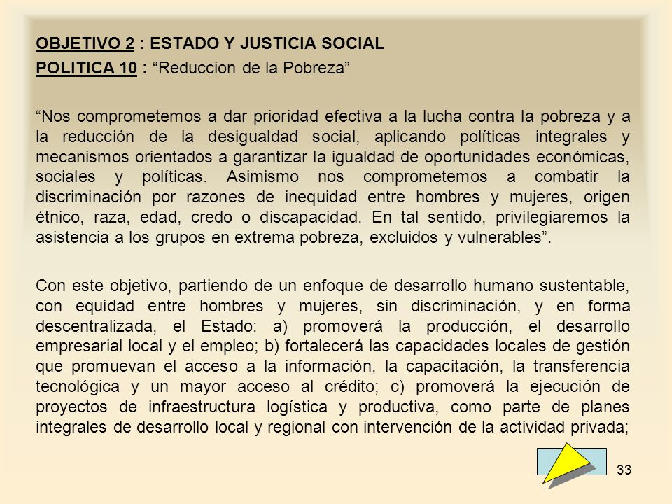 33 OBJETIVO 2 : ESTADO Y JUSTICIA SOCIAL POLITICA 10 : Reduccion de la Pobreza Nos comprometemos a dar prioridad efectiva a la lucha contra la pobreza