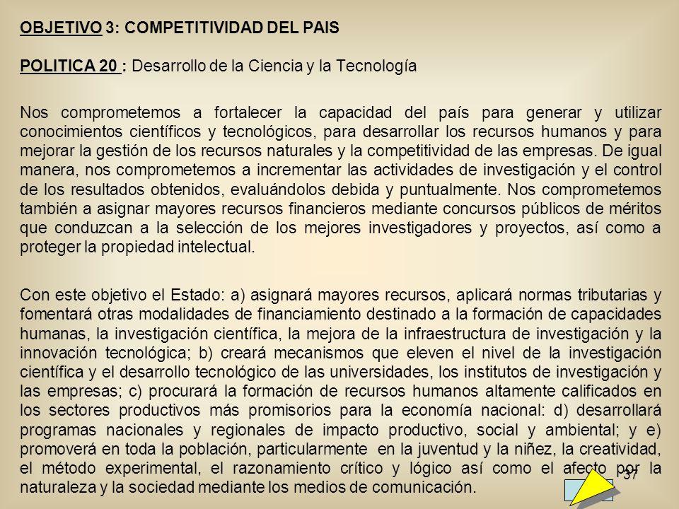 37 OBJETIVO 3: COMPETITIVIDAD DEL PAIS POLITICA 20 : Desarrollo de la Ciencia y la Tecnología Nos comprometemos a fortalecer la capacidad del país par