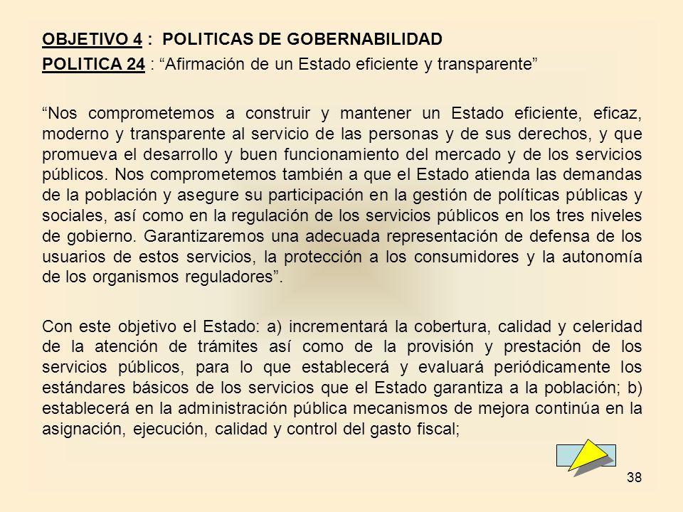 38 OBJETIVO 4 : POLITICAS DE GOBERNABILIDAD POLITICA 24 : Afirmación de un Estado eficiente y transparente Nos comprometemos a construir y mantener un