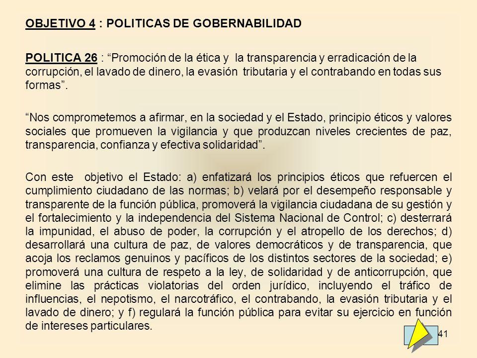 41 OBJETIVO 4 : POLITICAS DE GOBERNABILIDAD POLITICA 26 : Promoción de la ética y la transparencia y erradicación de la corrupción, el lavado de dinero, la evasión tributaria y el contrabando en todas sus formas.