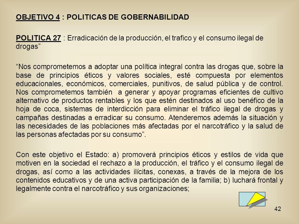 42 OBJETIVO 4 : POLITICAS DE GOBERNABILIDAD POLITICA 27 : Erradicación de la producción, el trafico y el consumo ilegal de drogas Nos comprometemos a