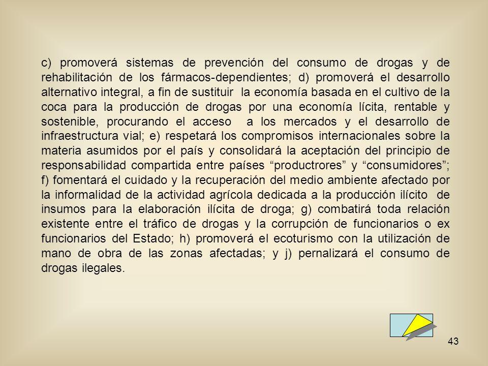 43 c) promoverá sistemas de prevención del consumo de drogas y de rehabilitación de los fármacos-dependientes; d) promoverá el desarrollo alternativo