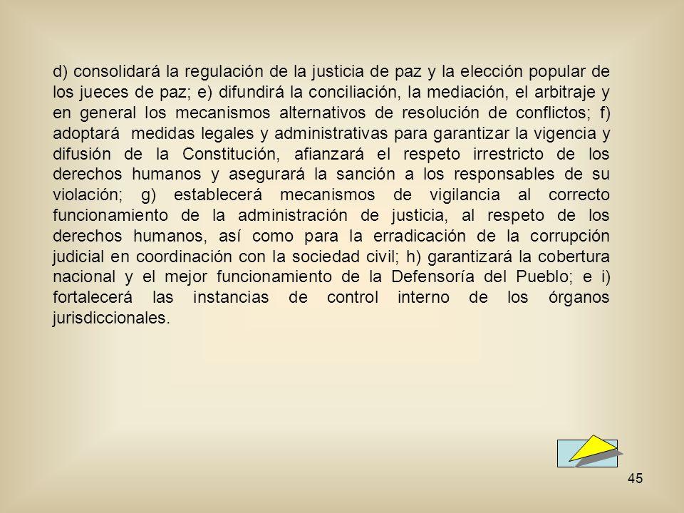 45 d) consolidará la regulación de la justicia de paz y la elección popular de los jueces de paz; e) difundirá la conciliación, la mediación, el arbitraje y en general los mecanismos alternativos de resolución de conflictos; f) adoptará medidas legales y administrativas para garantizar la vigencia y difusión de la Constitución, afianzará el respeto irrestricto de los derechos humanos y asegurará la sanción a los responsables de su violación; g) establecerá mecanismos de vigilancia al correcto funcionamiento de la administración de justicia, al respeto de los derechos humanos, así como para la erradicación de la corrupción judicial en coordinación con la sociedad civil; h) garantizará la cobertura nacional y el mejor funcionamiento de la Defensoría del Pueblo; e i) fortalecerá las instancias de control interno de los órganos jurisdiccionales.