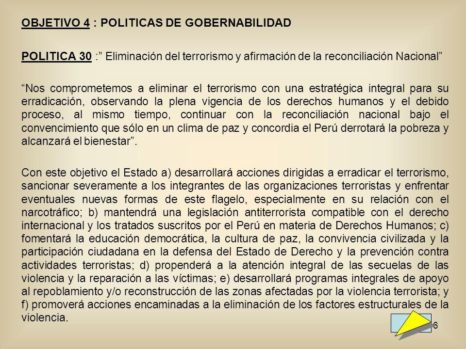 46 OBJETIVO 4 : POLITICAS DE GOBERNABILIDAD POLITICA 30 : Eliminación del terrorismo y afirmación de la reconciliación Nacional Nos comprometemos a eliminar el terrorismo con una estratégica integral para su erradicación, observando la plena vigencia de los derechos humanos y el debido proceso, al mismo tiempo, continuar con la reconciliación nacional bajo el convencimiento que sólo en un clima de paz y concordia el Perú derrotará la pobreza y alcanzará el bienestar.