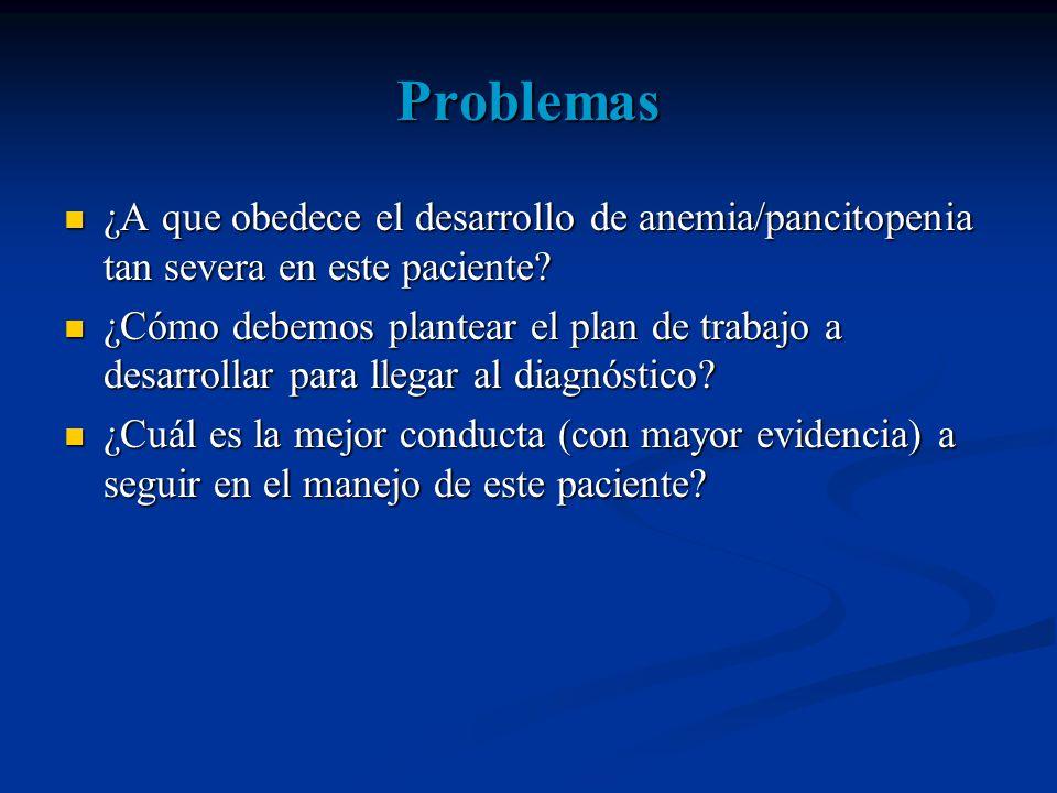 Problemas ¿A que obedece el desarrollo de anemia/pancitopenia tan severa en este paciente.