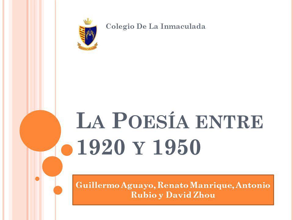 L A P OESÍA ENTRE 1920 Y 1950 Colegio De La Inmaculada Guillermo Aguayo, Renato Manrique, Antonio Rubio y David Zhou