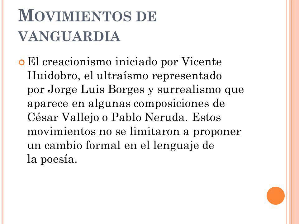 M OVIMIENTOS DE VANGUARDIA El creacionismo iniciado por Vicente Huidobro, el ultraísmo representado por Jorge Luis Borges y surrealismo que aparece en