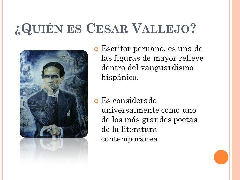 ¿Q UIÉN ES C ESAR V ALLEJO ? Escritor peruano, es una de las figuras de mayor relieve dentro del vanguardismo hispánico. Es considerado universalmente