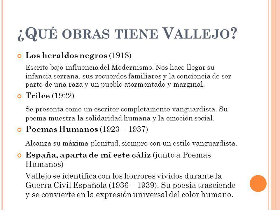 ¿Q UÉ OBRAS TIENE V ALLEJO ? Los heraldos negros (1918) Escrito bajo influencia del Modernismo. Nos hace llegar su infancia serrana, sus recuerdos fam