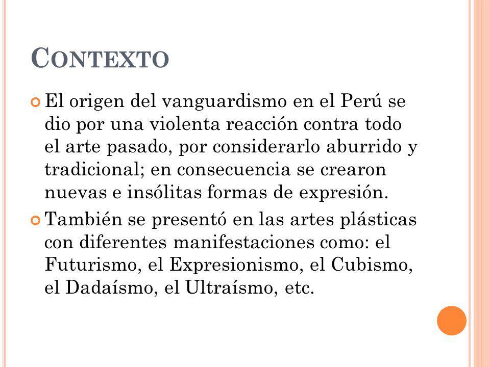C ONTEXTO El origen del vanguardismo en el Perú se dio por una violenta reacción contra todo el arte pasado, por considerarlo aburrido y tradicional;