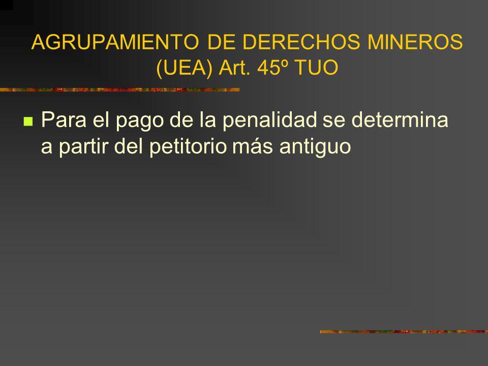 AGRUPAMIENTO DE DERECHOS MINEROS (UEA) Art. 45º TUO Para el pago de la penalidad se determina a partir del petitorio más antiguo