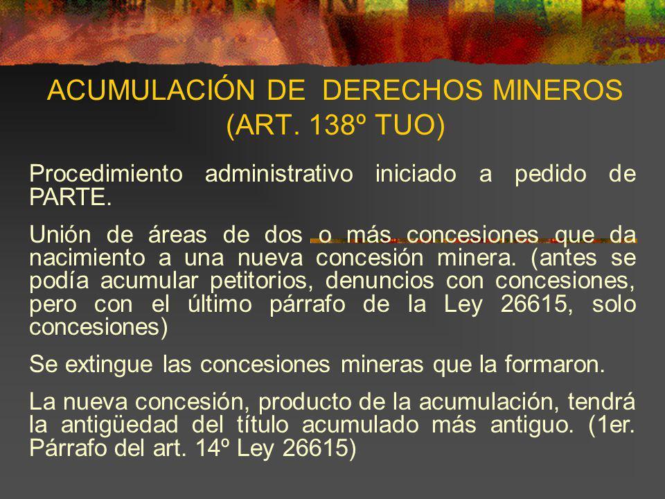 ACUMULACIÓN DE DERECHOS MINEROS (ART. 138º TUO) Procedimiento administrativo iniciado a pedido de PARTE. Unión de áreas de dos o más concesiones que d