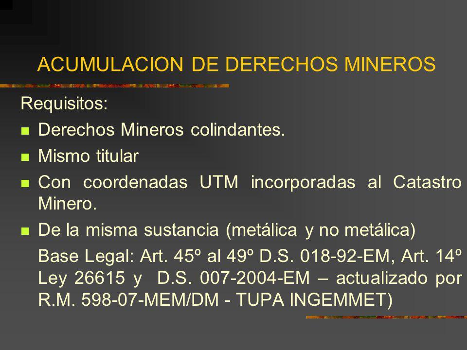 ACUMULACION DE DERECHOS MINEROS Requisitos: Derechos Mineros colindantes. Mismo titular Con coordenadas UTM incorporadas al Catastro Minero. De la mis