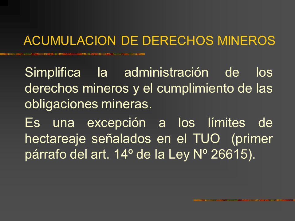 ACUMULACION DE DERECHOS MINEROS Simplifica la administración de los derechos mineros y el cumplimiento de las obligaciones mineras. Es una excepción a