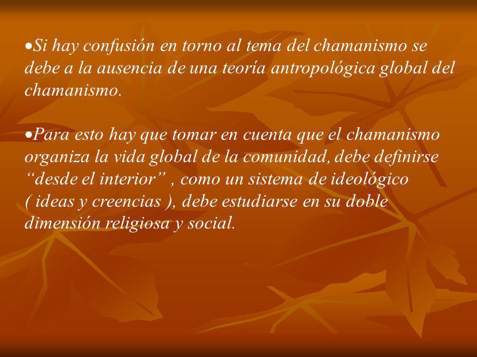 Si hay confusión en torno al tema del chamanismo se debe a la ausencia de una teoría antropológica global del chamanismo. Para esto hay que tomar en c