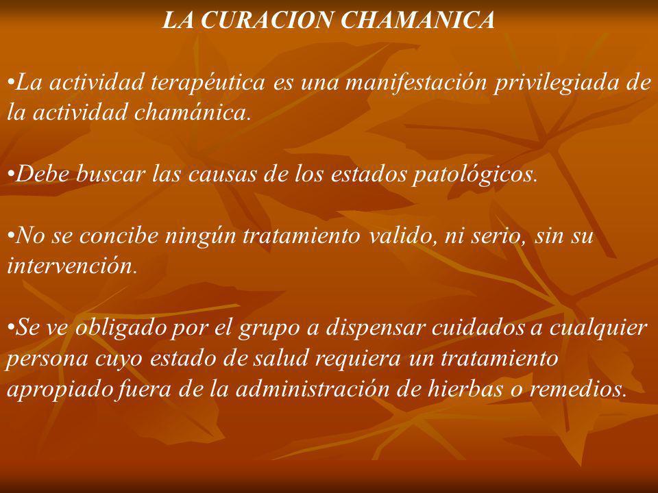 LA CURACION CHAMANICA La actividad terapéutica es una manifestación privilegiada de la actividad chamánica. Debe buscar las causas de los estados pato