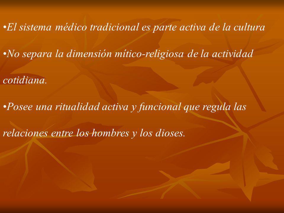 El sistema médico tradicional es parte activa de la cultura No separa la dimensión mítico-religiosa de la actividad cotidiana. Posee una ritualidad ac
