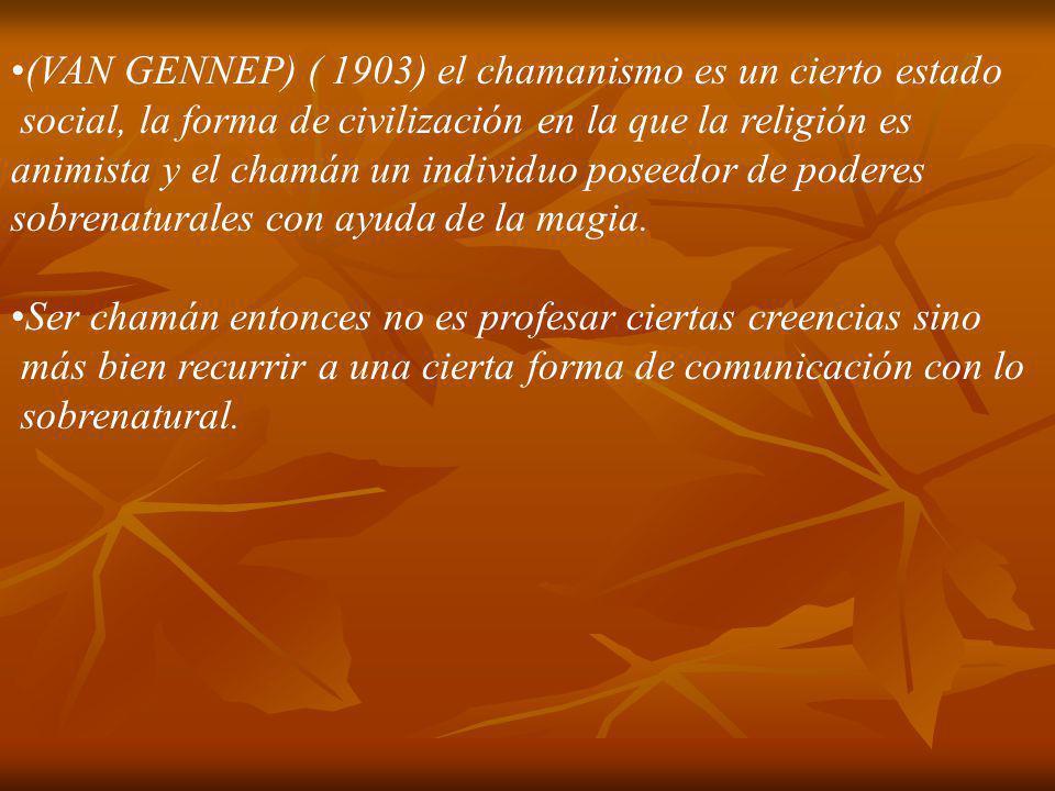 (VAN GENNEP) ( 1903) el chamanismo es un cierto estado social, la forma de civilización en la que la religión es animista y el chamán un individuo pos