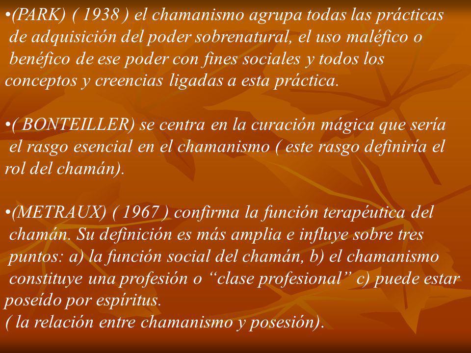 (PARK) ( 1938 ) el chamanismo agrupa todas las prácticas de adquisición del poder sobrenatural, el uso maléfico o benéfico de ese poder con fines soci