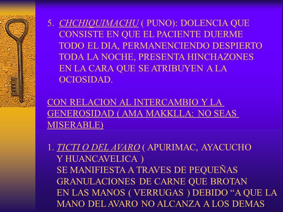 5. CHCHIQUIMACHU ( PUNO): DOLENCIA QUE CONSISTE EN QUE EL PACIENTE DUERME TODO EL DIA, PERMANENCIENDO DESPIERTO TODA LA NOCHE, PRESENTA HINCHAZONES EN