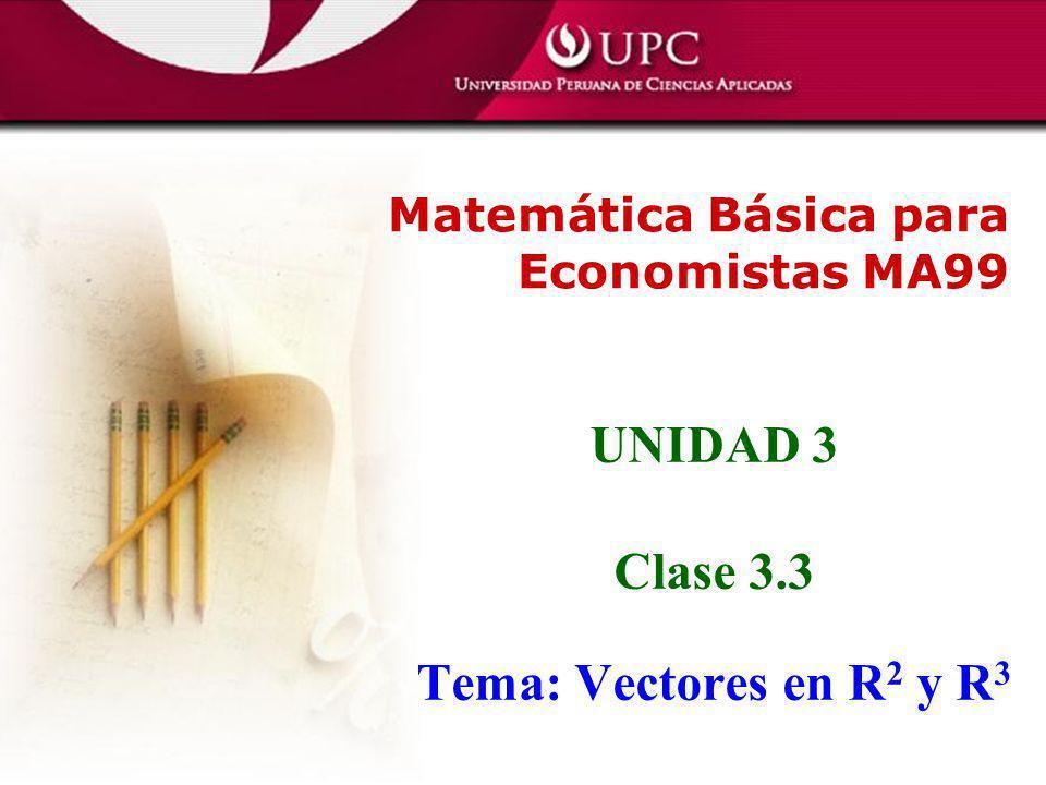 UNIDAD 3 Clase 3.3 Tema: Vectores en R 2 y R 3 Matemática Básica para Economistas MA99