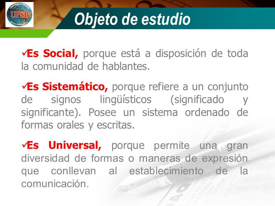 Objeto de estudio Es Social, porque está a disposición de toda la comunidad de hablantes. Es Sistemático, porque refiere a un conjunto de signos lingü