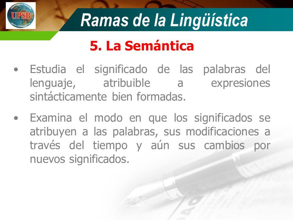 Ramas de la Lingüística 5. La Semántica Estudia el significado de las palabras del lenguaje, atribuible a expresiones sintácticamente bien formadas. E