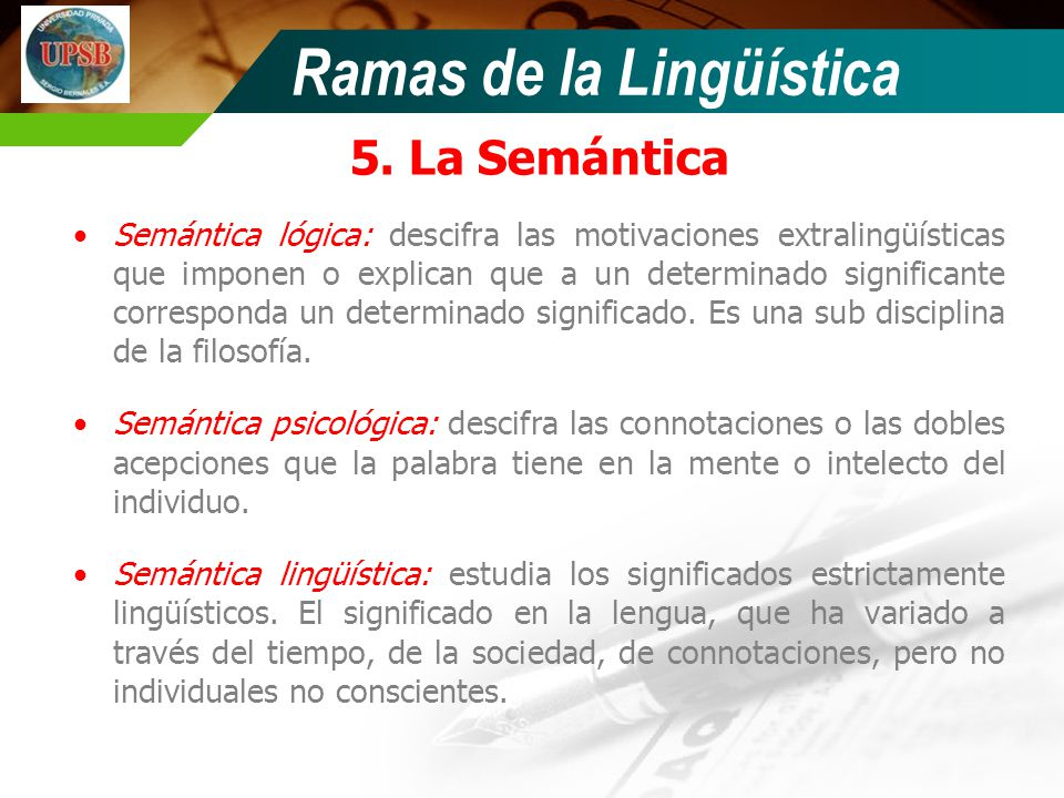 Ramas de la Lingüística 5. La Semántica Semántica lógica: descifra las motivaciones extralingüísticas que imponen o explican que a un determinado sign