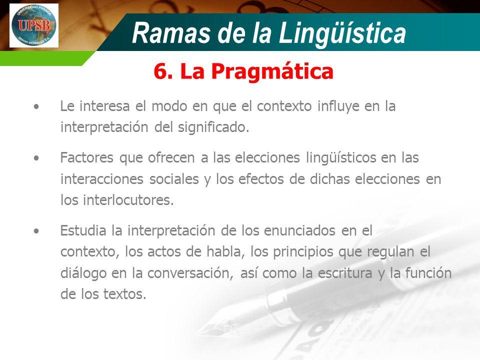 Ramas de la Lingüística 6. La Pragmática Le interesa el modo en que el contexto influye en la interpretación del significado. Factores que ofrecen a l
