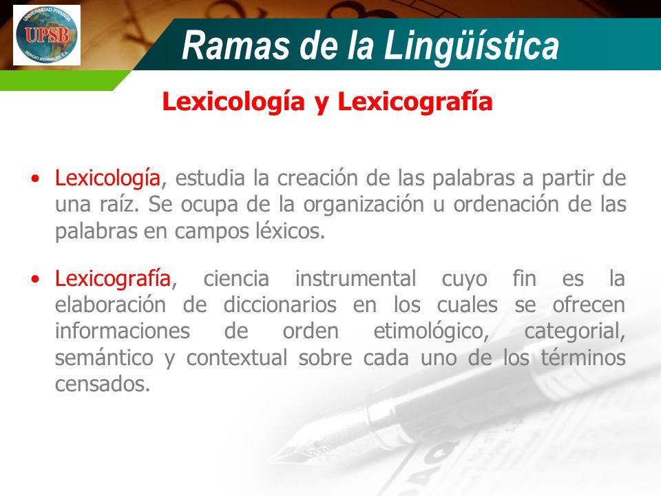 Ramas de la Lingüística Lexicología y Lexicografía Lexicología, estudia la creación de las palabras a partir de una raíz. Se ocupa de la organización
