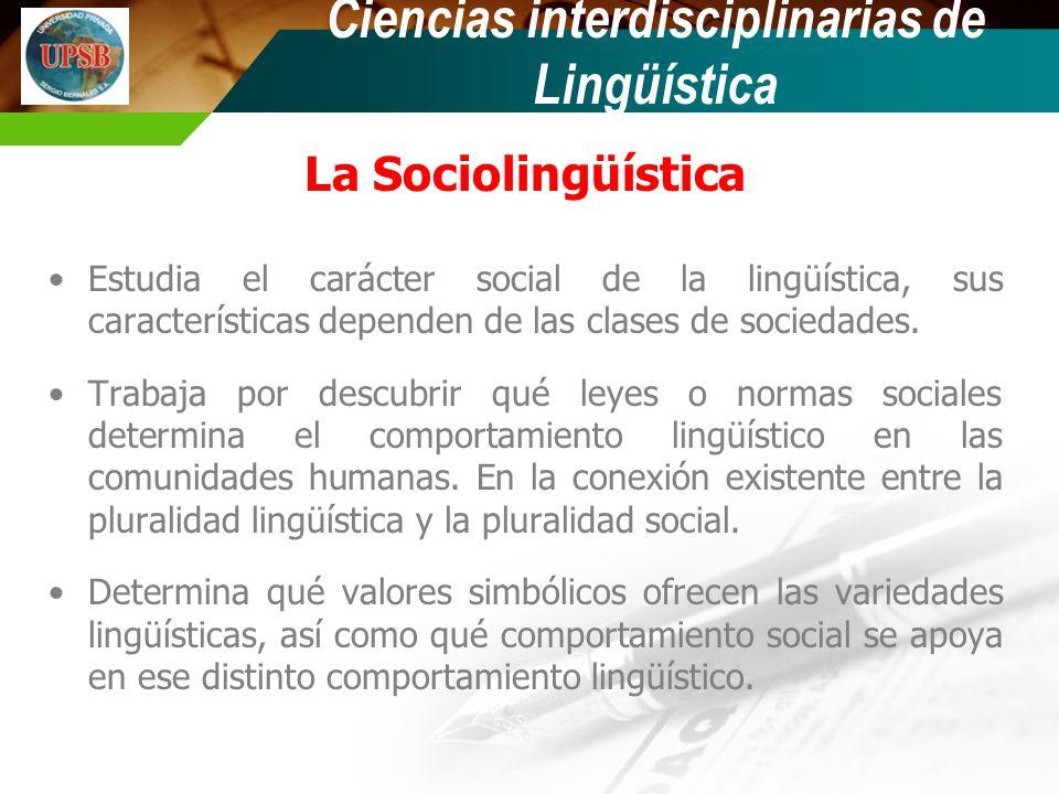 La Sociolingüística Estudia el carácter social de la lingüística, sus características dependen de las clases de sociedades. Trabaja por descubrir qué