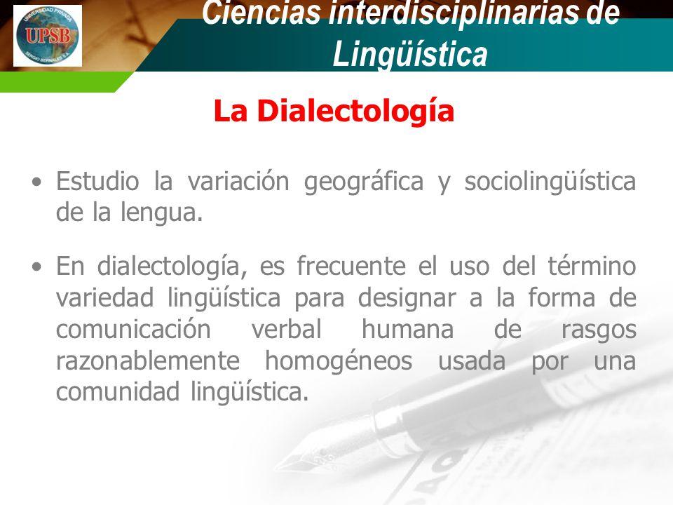 La Dialectología Estudio la variación geográfica y sociolingüística de la lengua. En dialectología, es frecuente el uso del término variedad lingüísti