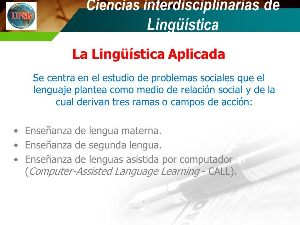 La Lingüística Aplicada Se centra en el estudio de problemas sociales que el lenguaje plantea como medio de relación social y de la cual derivan tres ramas o campos de acción: Enseñanza de lengua materna.