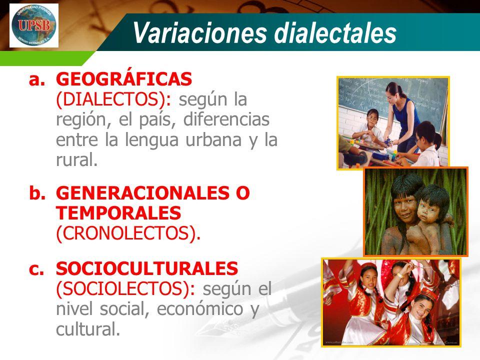 Variaciones dialectales a.GEOGRÁFICAS (DIALECTOS): según la región, el país, diferencias entre la lengua urbana y la rural. b.GENERACIONALES O TEMPORA