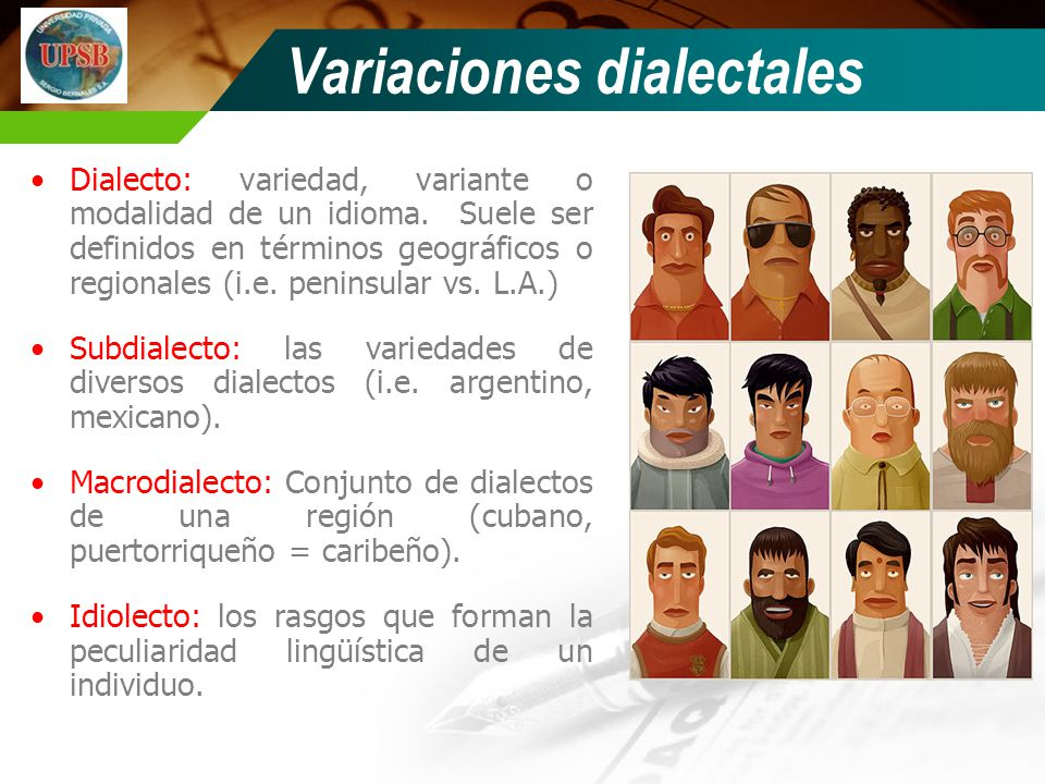 Variaciones dialectales Dialecto: variedad, variante o modalidad de un idioma. Suele ser definidos en términos geográficos o regionales (i.e. peninsul