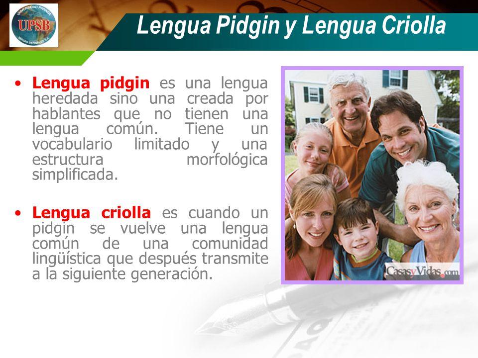 Lengua Pidgin y Lengua Criolla Lengua pidgin es una lengua heredada sino una creada por hablantes que no tienen una lengua común. Tiene un vocabulario
