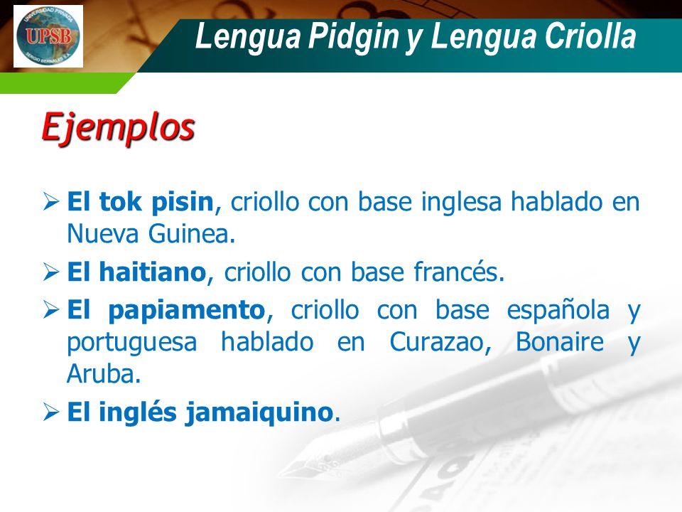 Lengua Pidgin y Lengua Criolla Ejemplos El tok pisin, criollo con base inglesa hablado en Nueva Guinea. El haitiano, criollo con base francés. El papi