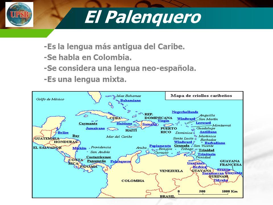 El Palenquero -Es la lengua más antigua del Caribe. -Se habla en Colombia. -Se considera una lengua neo-española. -Es una lengua mixta.