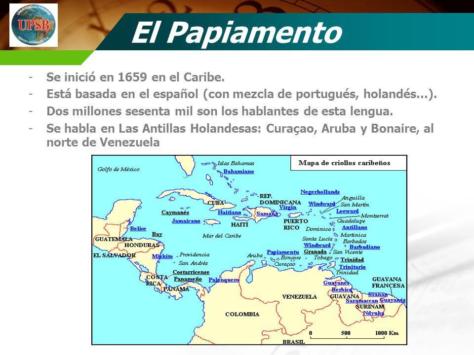 El Papiamento -Se inició en 1659 en el Caribe. -Está basada en el español (con mezcla de portugués, holandés…). -Dos millones sesenta mil son los habl