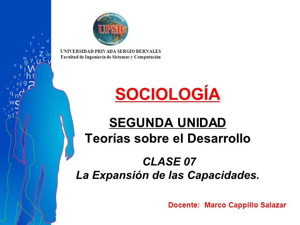 Docente: Marco Cappillo Salazar SOCIOLOGÍA SEGUNDA UNIDAD Teorías sobre el Desarrollo CLASE 07 La Expansión de las Capacidades. UNIVERSIDAD PRIVADA SE